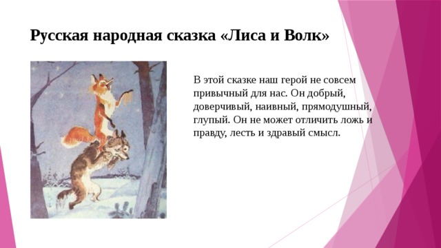 Русская народная сказка «Лиса и Волк»   В этой сказке наш герой не совсем привычный для нас. Он добрый, доверчивый, наивный, прямодушный, глупый. Он не может отличить ложь и правду, лесть и здравый смысл.