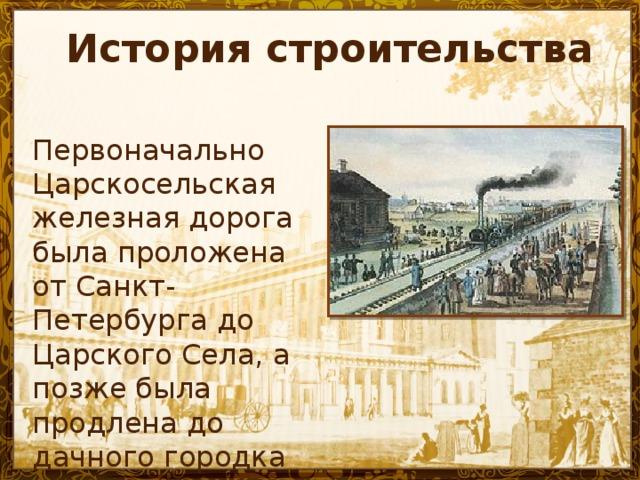 История строительства Первоначально Царскосельская железная дорога была проложена от Санкт-Петербурга до Царского Села, а позже была продлена до дачного городка Павловска