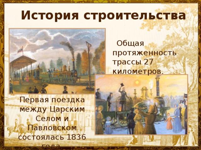 История строительства   Общая протяженность трассы 27 километров. Первая поездка между Царским Селом и Павловском состоялась 1836 года.