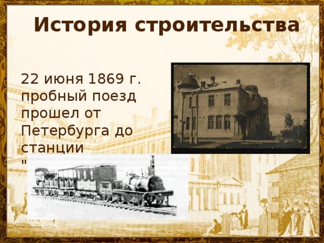 История строительства  22 июня 1869 г. пробный поезд прошел от Петербурга до станции