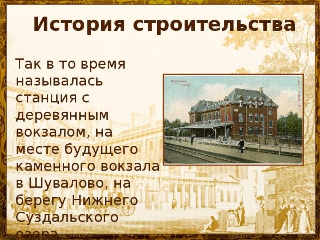 История строительства Так в то время называлась станция с деревянным вокзалом, на месте будущего каменного вокзала в Шувалово, на берегу Нижнего Суздальского озера