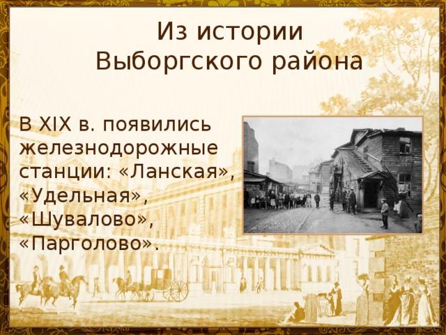 Из истории  Выборгского района В ХIX в. появились железнодорожные станции: «Ланская», «Удельная», «Шувалово», «Парголово».