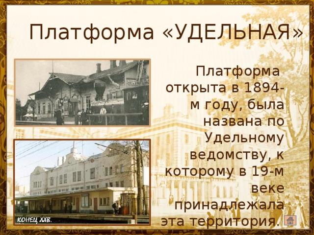 Платформа «УДЕЛЬНАЯ» Платформа открыта в 1894-м году, была названа по Удельному ведомству, к которому в 19-м веке принадлежала эта территория.