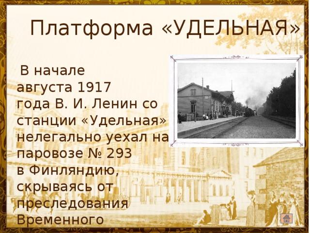 Платформа «УДЕЛЬНАЯ»  В начале августа1917 годаВ.И.Ленинсо станции «Удельная» нелегально уехал на паровозе№293 в Финляндию, скрываясь от преследования Временного правительства.