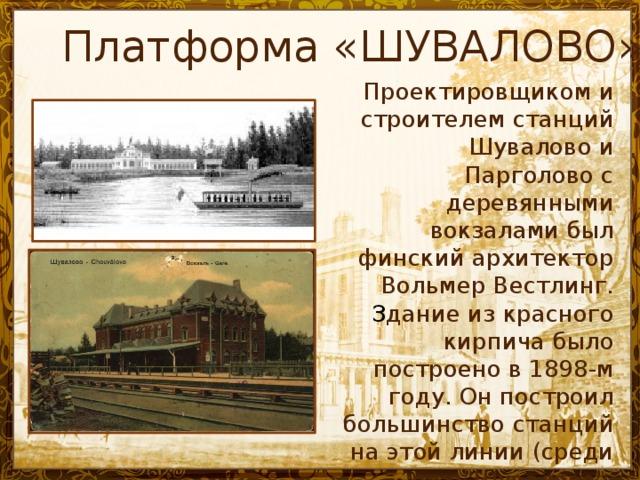 Платформа «ШУВАЛОВО» Проектировщиком и строителем станций Шувалово и Парголово с деревянными вокзалами был финский архитектор Вольмер Вестлинг. З дание из красного кирпича было построено в 1898-м году.  Он построил большинство станций на этой линии (среди них