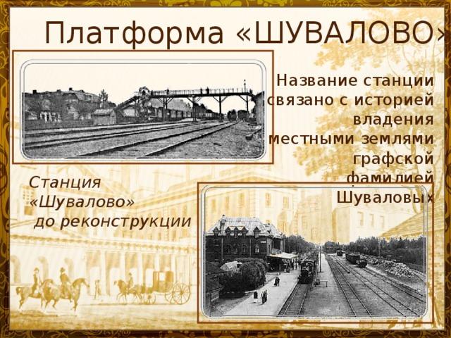 Платформа «ШУВАЛОВО» Название станции связано с историей владения местными землями графской фамилией Шуваловых Станция «Шувалово»  до реконструкции