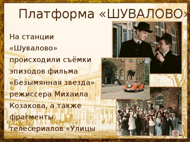 Платформа «ШУВАЛОВО» На станции «Шувалово» происходили съёмки эпизодов фильма «Безымянная звезда» режиссера Михаила Козакова, а также фрагменты телесериалов «Улицы разбитых фонарей», «Брежнев»