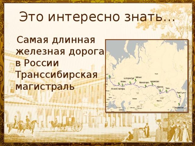 Это интересно знать…  Самая длинная железная дорога в России Транссибирская магистраль