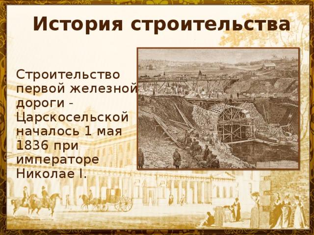История строительства Строительство первой железной дороги - Царскосельской началось 1 мая 1836 при императоре Николае I.