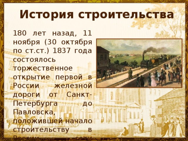 История строительства 180 лет назад, 11 ноября (30 октября по ст.ст.) 1837 года состоялось торжественное открытие первой в России железной дороги от Санкт-Петербурга до Павловска, положившей начало строительству в России сети железных дорог .