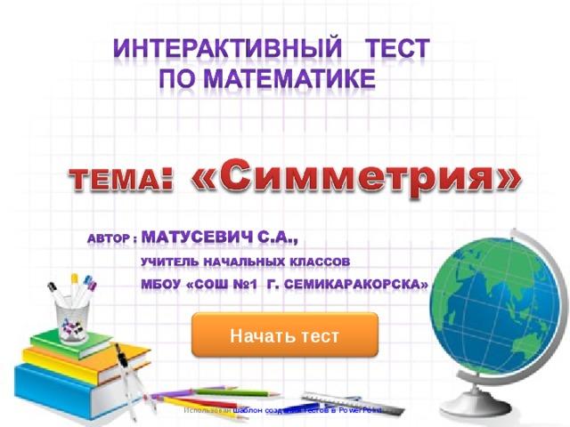 ИНТЕРНЕТ – РЕСУРСЫ:  HTTP://WWW.PROSHKOLU.RU/CLUB/REBYS/FILE2/3520396 (ШАБЛОН ДЛЯ ПРЕЗЕНТАЦИИ) Начать тест Использован шаблон создания тестов в PowerPoint