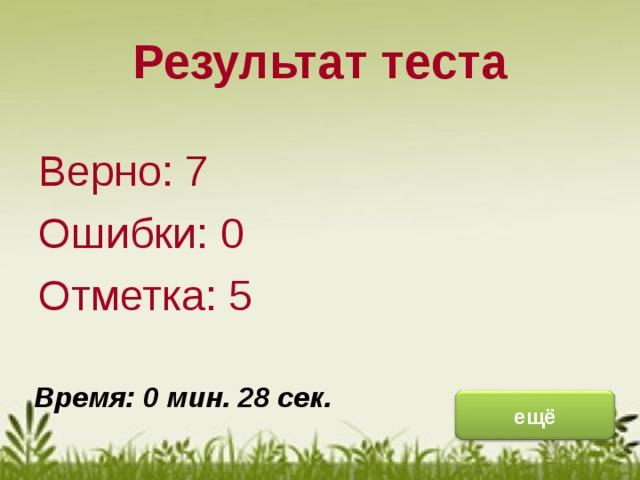 Результат теста Верно: 7 Ошибки: 0 Отметка: 5 исправить Время: 0 мин. 28 сек. ещё
