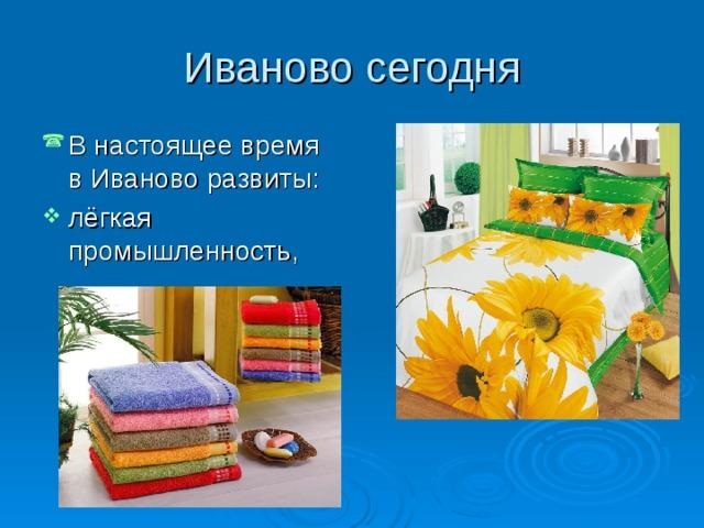 В настоящее время в Иваново развиты: лёгкая промышленность,