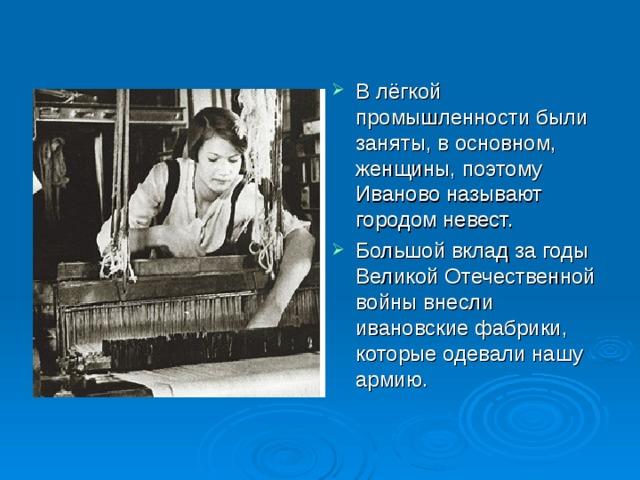 В лёгкой промышленности были заняты, в основном, женщины, поэтому Иваново называют городом невест. Большой вклад за годы Великой Отечественной войны внесли ивановские фабрики, которые одевали нашу армию.