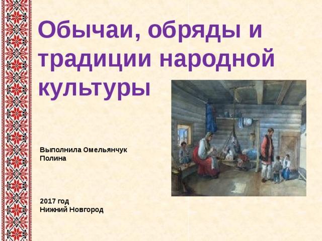 Обычаи, обряды и традиции народной культуры Выполнила Омельянчук Полина      2017 год  Нижний Новгород
