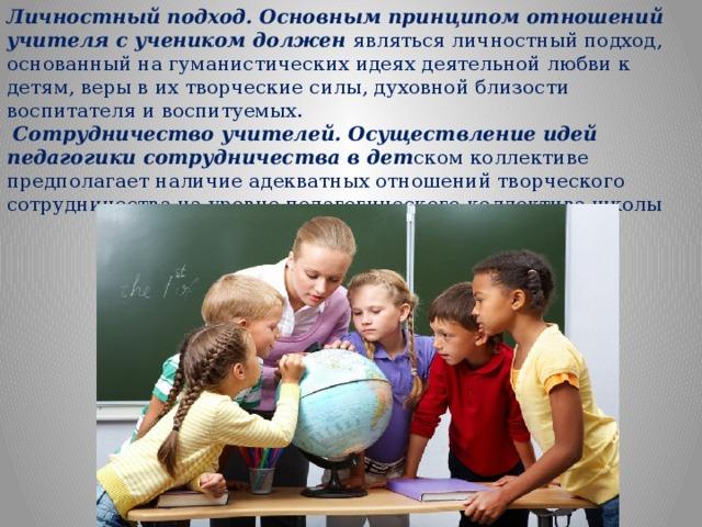 Личностный подход. Основным принципом отношений учителя с учеником должен являться личностный подход, основанный на гуманистических идеях деятельной любви к детям, веры в их творческие силы, духовной близости воспитателя и воспитуемых.  Сотрудничество учителей. Осуществление идей педагогики сотрудничества в дет ском коллективе предполагает наличие адекватных отношений творческого сотрудничества на уровне педагогического коллектива школы