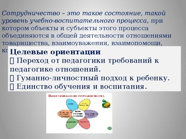 Сотрудничество – это такое состояние, такой уровень учебно-воспитательного процесса, при котором объекты и субъекты этого процесса объединяются в общей деятельности отношениями товарищества, взаимоуважения, взаимопомощи, коллективизма. Целевые ориентации  Переход от педагогики требований к педагогике отношений.  Гуманно-личностный подход к ребенку.  Единство обучения и воспитания.