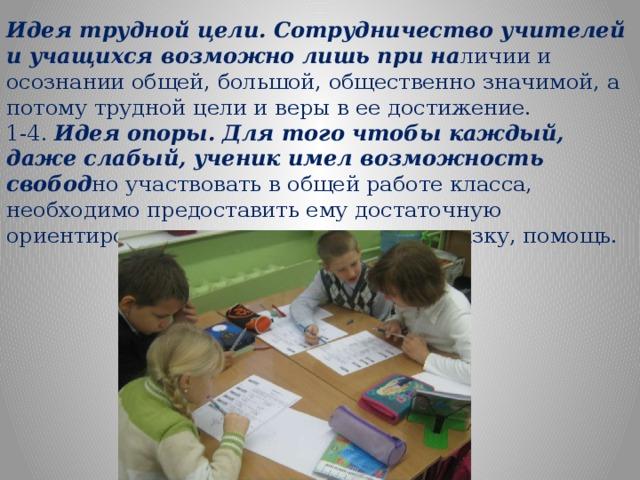 Идея трудной цели. Сотрудничество учителей и учащихся возможно лишь при на личии и осознании общей, большой, общественно значимой, а потому трудной цели и веры в ее достижение. 1-4. Идея опоры. Для того чтобы каждый, даже слабый, ученик имел возможность свобод но участвовать в общей работе класса, необходимо предоставить ему достаточную ориентировочную основу - опору, подсказку, помощь.