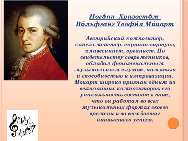 Иога́нн Хризосто́м Во́льфганг Теофи́л Мо́царт  Австрийский композитор, капельмейстер, скрипач-виртуоз, клавесинист, органист. По свидетельству современников, обладал феноменальным музыкальным слухом, памятью и способностью к импровизации. Моцарт широко признан одним из величайших композиторов: его уникальность состоит в том, что он работал во всех музыкальных формах своего времени и во всех достиг наивысшего успеха.