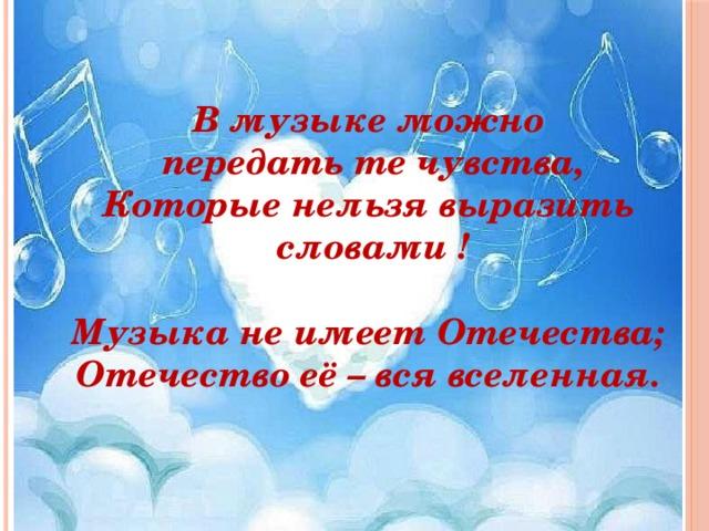 В музыке можно  передать те чувства, Которые нельзя выразить  словами !  Музыка не имеет Отечества; Отечество её – вся вселенная.