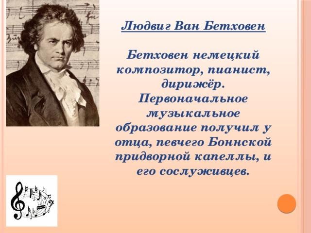 Людвиг Ван Бетховен  Бетховен немецкий композитор, пианист, дирижёр. Первоначальное музыкальное образование получил у отца, певчего Боннской придворной капеллы, и его сослуживцев.