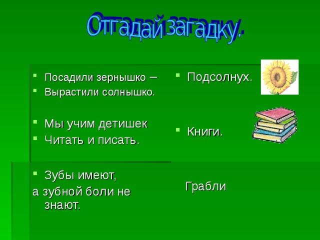 Посадили зернышко – Вырастили солнышко.  Мы учим детишек Читать и писать.  Зубы имеют, Подсолнух.   Книги.