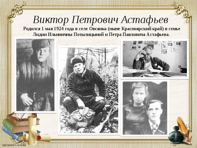 Виктор Петрович Астафьев Родился 1 мая 1924 года в селе Овсянка (ныне Красноярский край) в семье Лидии Ильиничны Потылицыной и Петра Павловича Астафьева.