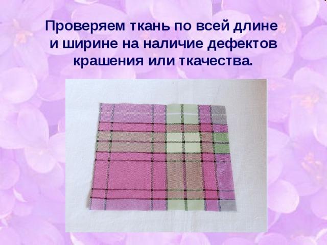 Проверяем ткань по всей длине  и ширине на наличие дефектов крашения или ткачества.