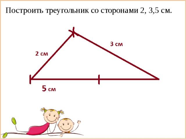 Построить треугольник со сторонами 2, 3,5 см.