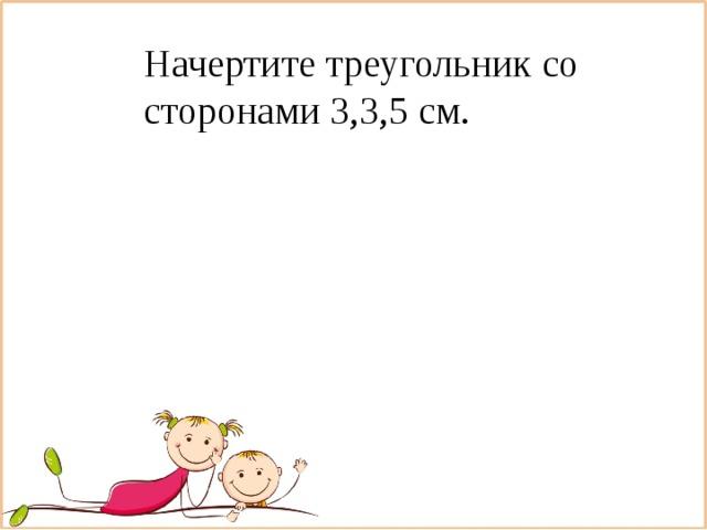 Начертите треугольник со сторонами 3,3,5 см.