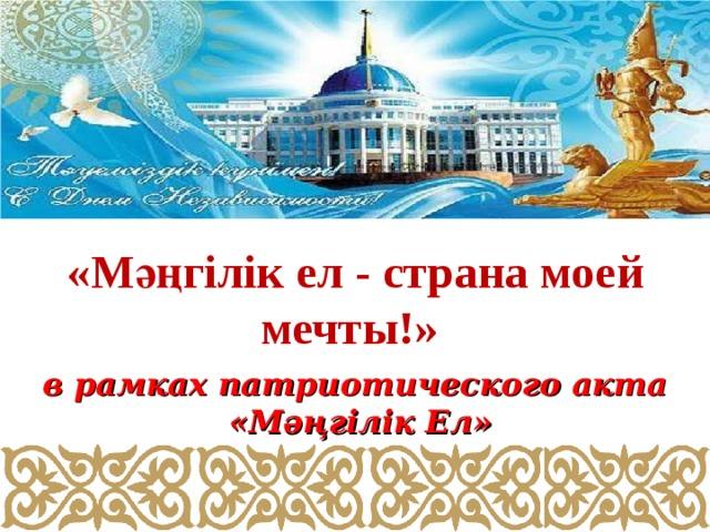 «Мәңгілік ел - страна моей мечты!»  в рамках патриотического акта  «Мәңгілік Ел»
