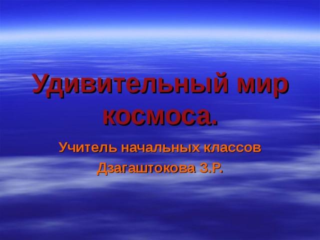 Удивительный мир космоса. Учитель начальных классов Дзагаштокова З.Р.