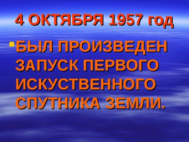 4 ОКТЯБРЯ 1957 год БЫЛ ПРОИЗВЕДЕН ЗАПУСК ПЕРВОГО  ИСКУСТВЕННОГО  СПУТНИКА ЗЕМЛИ.