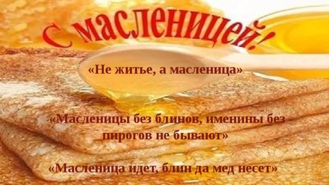 «Не житье, а масленица»    «Масленицы без блинов, именины без пирогов не бывают»  «Масленица идет, блин да мед несет»