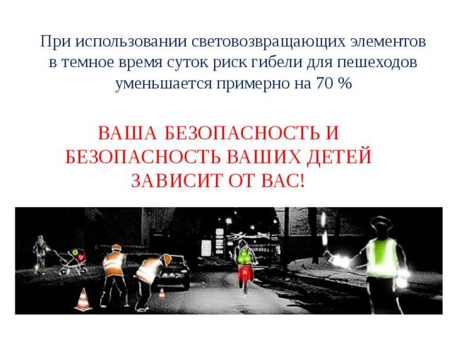 При использовании световозвращающих элементов в темное время суток риск гибели для пешеходов уменьшается примерно на 70% ВАША БЕЗОПАСНОСТЬ И БЕЗОПАСНОСТЬ ВАШИХ ДЕТЕЙ ЗАВИСИТ ОТ ВАС!