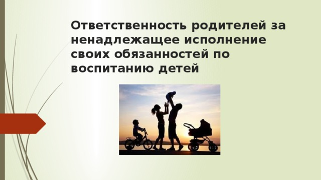 Ответственность родителей за ненадлежащее исполнение своих обязанностей по воспитанию детей