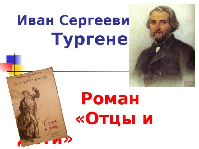 Иван Сергеевич Тургенев.     Роман  «Отцы и дети»