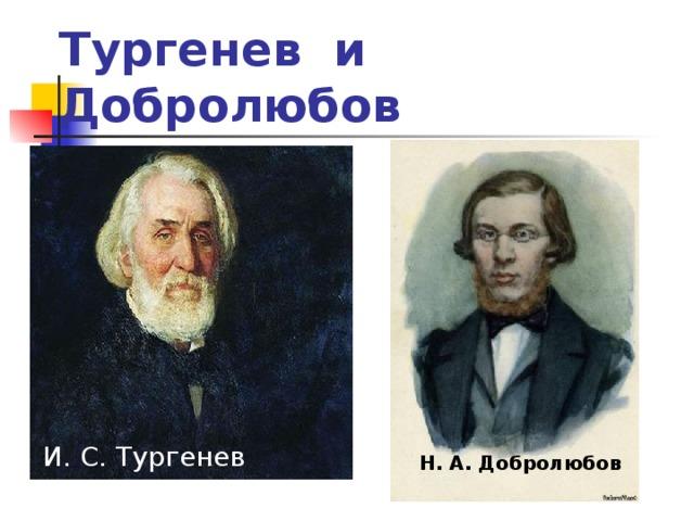 Тургенев и Добролюбов И. С. Тургенев Н. А. Добролюбов