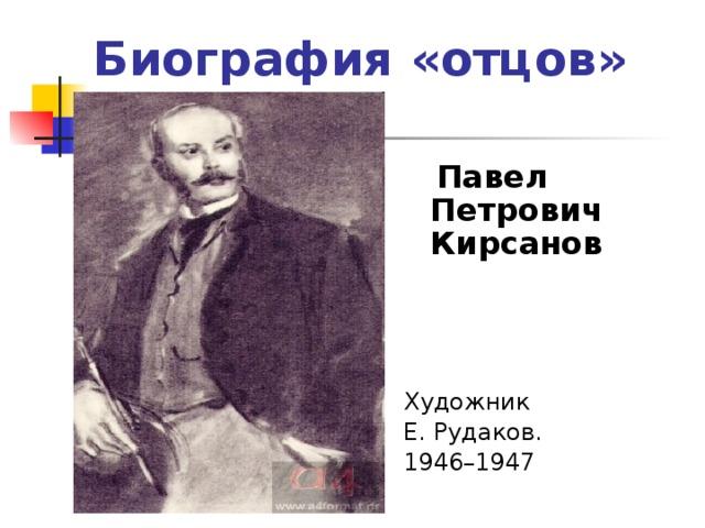 Биография «отцов»  Павел Петрович Кирсанов    Художник Е. Рудаков. 1946–1947