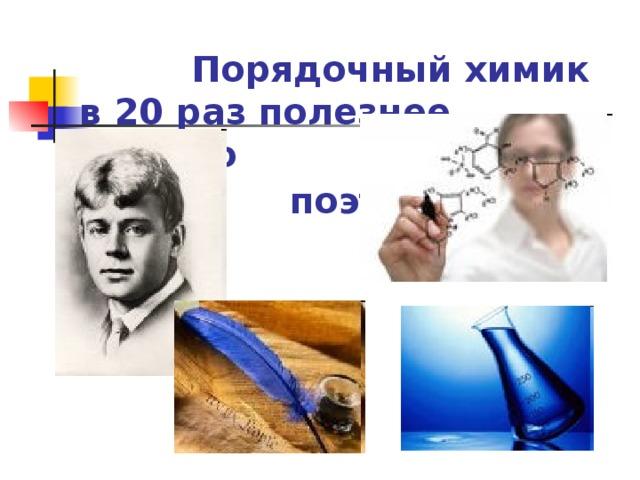 Порядочный химик  в 20 раз полезнее всякого  поэта .