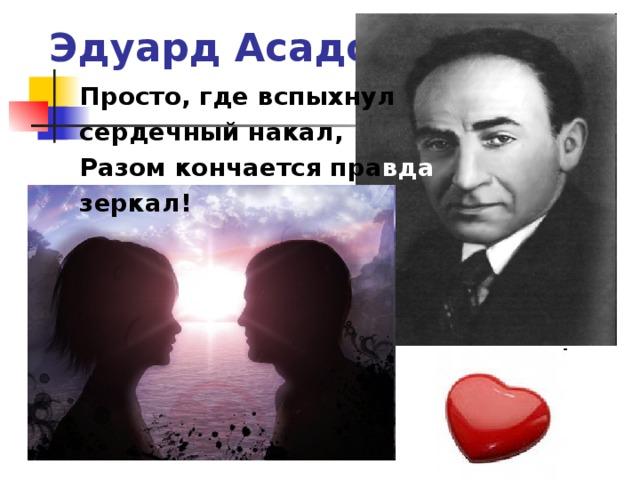 Эдуард Асадов Просто, где вспыхнул сердечный накал, Разом кончается пра вда  зеркал!