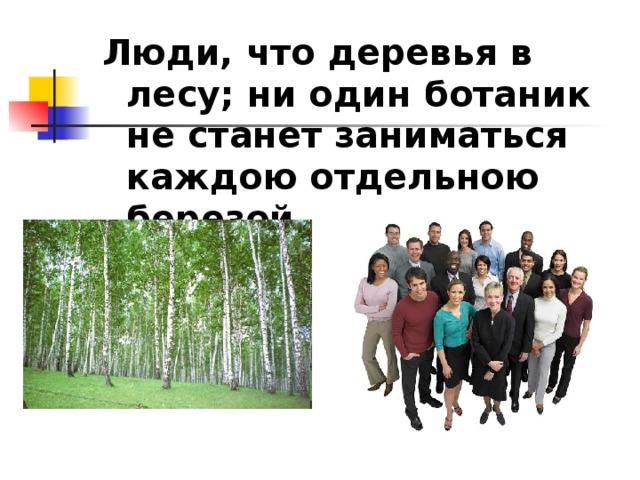 Люди, что деревья в лесу; ни один ботаник не станет заниматься каждою отдельною березой.