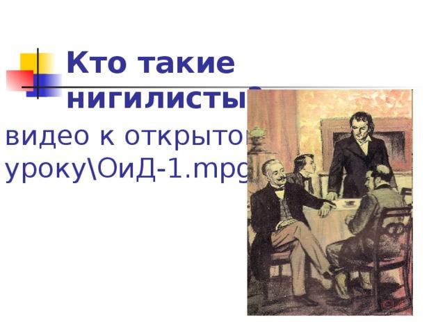 Кто такие нигилисты? видео к открытому уроку\ОиД-1. mpg