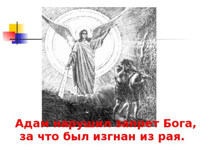 Адам нарушил запрет Бога, за что был изгнан из рая.