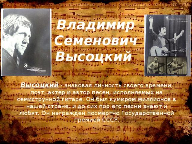 Владимир Семенович Высоцкий Высоцкий - знаковая личность своего времени, поэт, актер и автор песен, исполняемых на семиструнной гитаре. Он был кумиром миллионов в нашей стране, и до сих пор его песни знают и любят. Он награжден посмертно Государственной премией СССР.