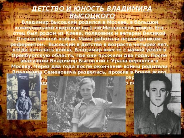 ДЕТСТВО И ЮНОСТЬ ВЛАДИМИРА ВЫСОЦКОГО  Владимир Высоцкий родился в Москве, в большой коммунальной квартире на 1-ой Мещанской улице. Его отец был родом из Киева, полковник и ветеран Великой Отечественной войны. Мама работала переводчиком-референтом. Высоцкий в детстве в возрасте четырех лет, когда началась война, Владимир вместе с мамой уехал в Оренбургскую область, где они прожили два года. После эвакуации Владимир Высоцкий с Урала вернулся в Москву. Через два года после окончания войны родители Владимира Семеновича развелись, прожив в браке всего 5 лет. Отец снова женился, и в 9-летнем возрасте вместе с отцом Владимир попал в оккупированную послевоенную Германию.