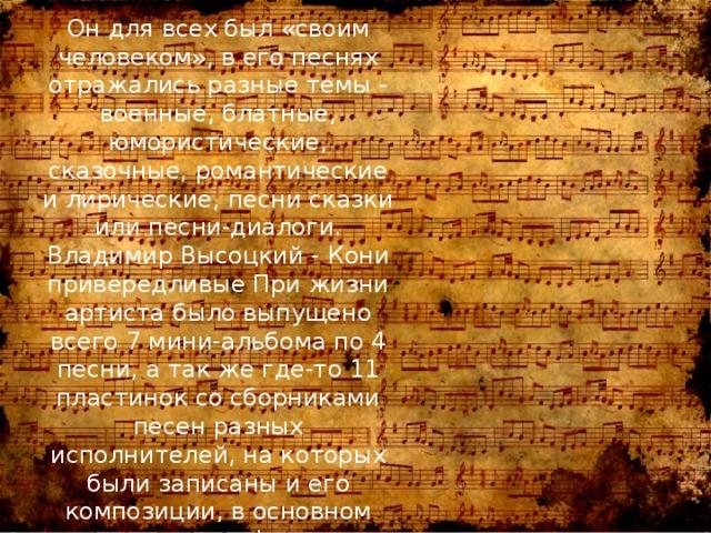 Он для всех был «своим человеком», в его песнях отражались разные темы - военные, блатные, юмористические, сказочные, романтические и лирические, песни сказки или песни-диалоги. Владимир Высоцкий - Кони привередливые При жизни артиста было выпущено всего 7 мини-альбома по 4 песни, а так же где-то 11 пластинок со сборниками песен разных исполнителей, на которых были записаны и его композиции, в основном саундтреки к фильмам