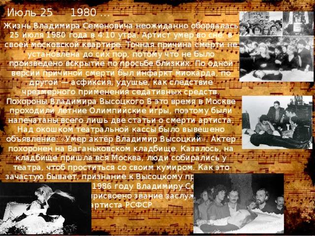 Июль 25 1980 … Жизнь Владимира Семеновича неожиданно оборвалась 25 июля 1980 года в 4:10 утра. Артист умер во сне, в своей московской квартире. Точная причина смерти не установлена до сих пор, потому что не было произведено вскрытие по просьбе близких. По одной версии причиной смерти был инфаркт миокарда, по другой — асфиксия, удушье, как следствие чрезмерного применения седативных средств. Похороны Владимира Высоцкого В это время в Москве проходили летние Олимпийские игры, поэтому были напечатаны всего лишь две статьи о смерти артиста. Над окошком театральной кассы было вывешено объявление: «Умер актёр Владимир Высоцкий». Актер похоронен на Ваганьковском кладбище. Казалось, на кладбище пришла вся Москва, люди собирались у театра, чтоб проститься со своим кумиром. Как это зачастую бывает, признание к Высоцкому пришло уже после его смерти. В 1986 году Владимиру Семеновичу было посмертно присвоено звание заслуженного артиста РСФСР