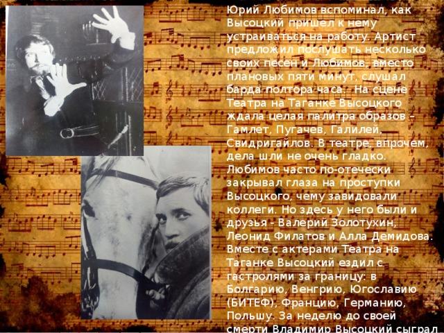 Юрий Любимов вспоминал, как Высоцкий пришел к нему устраиваться на работу. Артист предложил послушать несколько своих песен и Любимов, вместо плановых пяти минут, слушал барда полтора часа. На сцене Театра на Таганке Высоцкого ждала целая палитра образов – Гамлет, Пугачев, Галилей, Свидригайлов. В театре, впрочем, дела шли не очень гладко. Любимов часто по-отечески закрывал глаза на проступки Высоцкого, чему завидовали коллеги. Но здесь у него были и друзья - Валерий Золотухин, Леонид Филатов и Алла Демидова. Вместе с актерами Театра на Таганке Высоцкий ездил с гастролями за границу: в Болгарию, Венгрию, Югославию (БИТЕФ), Францию, Германию, Польшу. За неделю до своей смерти Владимир Высоцкий сыграл свою последнюю роль - образ Гамлета в одноименной постановке по Шекспиру.