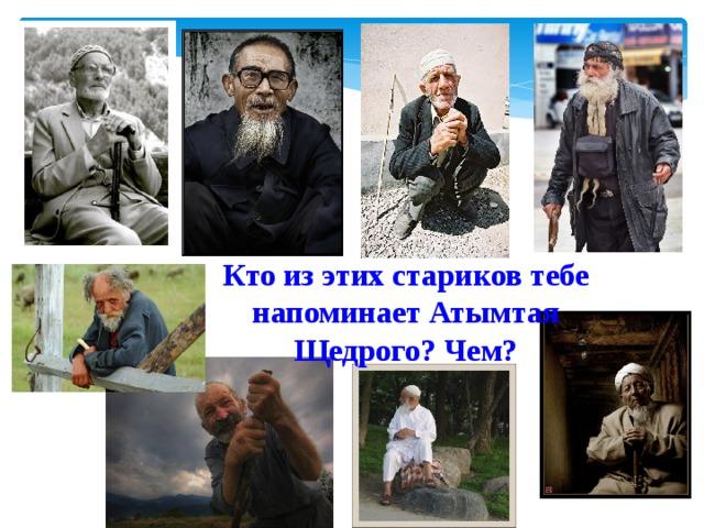 Кто из этих стариков тебе напоминает Атымтая Щедрого? Чем?